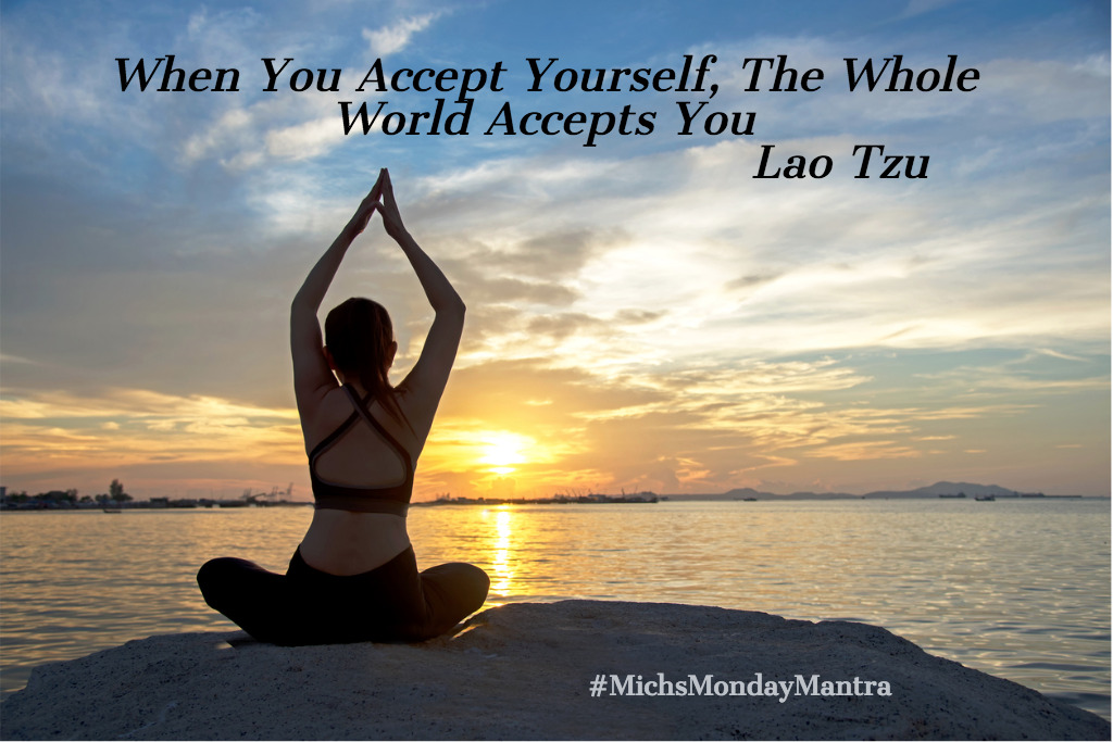 When You Accept Yourself, The Whole World accepts You- Mich's Monday Mantra